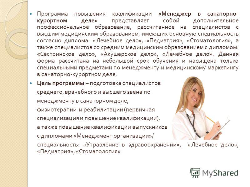 Программа повышения квалификации « Менеджер в санаторно - курортном деле » представляет собой дополнительное профессиональное образование, рассчитанное на специалистов с высшим медицинским образованием, имеющих основную специальность согласно диплома