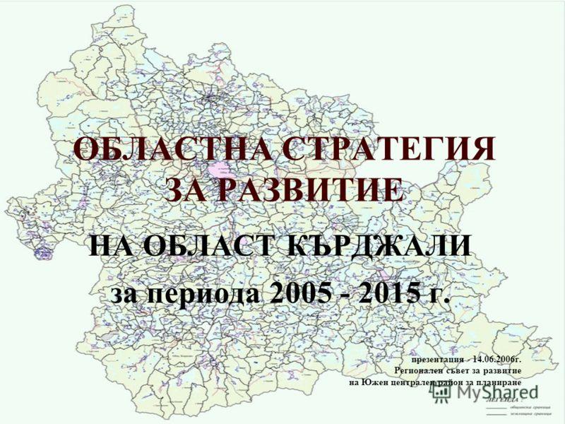 ОБЛАСТНА СТРАТЕГИЯ ЗА РАЗВИТИЕ НА ОБЛАСТ КЪРДЖАЛИ за периода 2005 - 2015 г. презентация - 14.06.2006г. Регионален съвет за развитие на Южен централен район за планиране