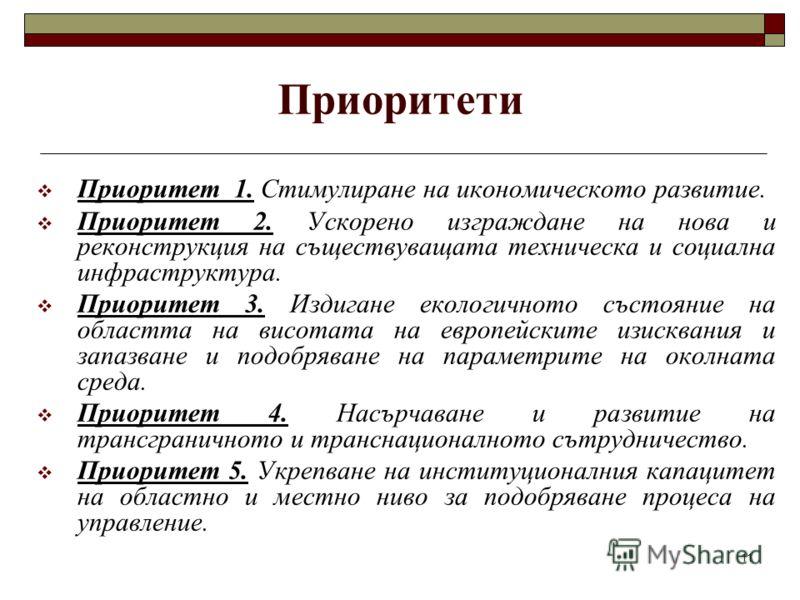 11 Приоритети Приоритет 1. Стимулиране на икономическото развитие. Приоритет 2. Ускорено изграждане на нова и реконструкция на съществуващата техническа и социална инфраструктура. Приоритет 3. Издигане екологичното състояние на областта на висотата н