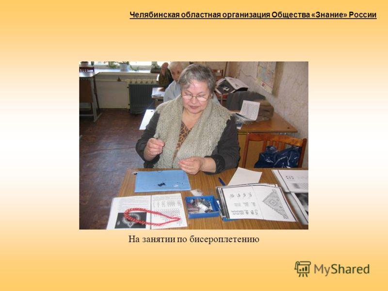 На занятии по бисероплетению Челябинская областная организация Общества «Знание» России