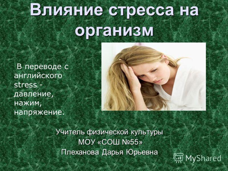 Влияние стресса на организм Учитель физической культуры МОУ «СОШ 55» МОУ «СОШ 55» Плеханова Дарья Юрьевна В переводе с английского stress - давление, нажим, напряжение.