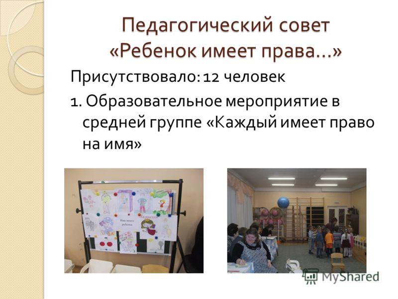 Педагогический совет « Ребенок имеет права …» Присутствовало : 12 человек 1. Образовательное мероприятие в средней группе « Каждый имеет право на имя »