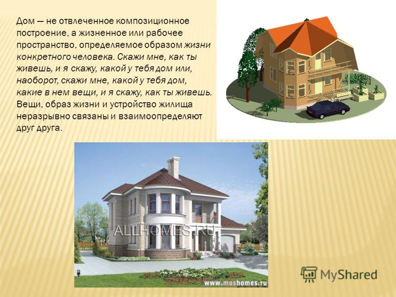 Дом не отвлеченное композиционное построение, а жизненное или рабочее пространство, определяемое образом жизни конкретного человека. Скажи мне, как ты живешь, и я скажу, какой у тебя дом или, наоборот, скажи мне, какой у тебя дом, какие в нем вещи, и
