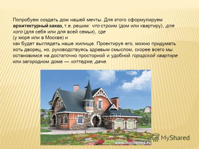 Попробуем создать дом нашей мечты. Для этого сформулируем архитектурный заказ, т.е. решим: что строим (дом или квартиру), для кого (для себя или для всей семьи), где (у моря или в Москве) и как будет выглядеть наше жилище. Проектируя его, можно приду