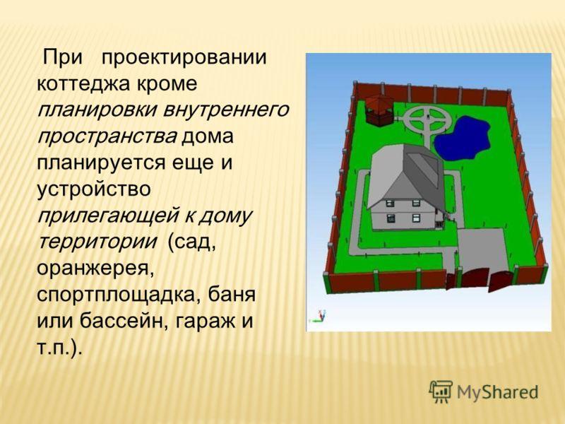 При проектировании коттеджа кроме планировки внутреннего пространства дома планируется еще и устройство прилегающей к дому территории (сад, оранжерея, спортплощадка, баня или бассейн, гараж и т.п.).