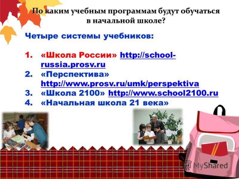 По каким учебным программам будут обучаться в начальной школе? Четыре системы учебников: 1.«Школа России» http://school- russia.prosv.ruhttp://school- russia.prosv.ru 2.«Перспектива» http://www.prosv.ru/umk/perspektiva http://www.prosv.ru/umk/perspek