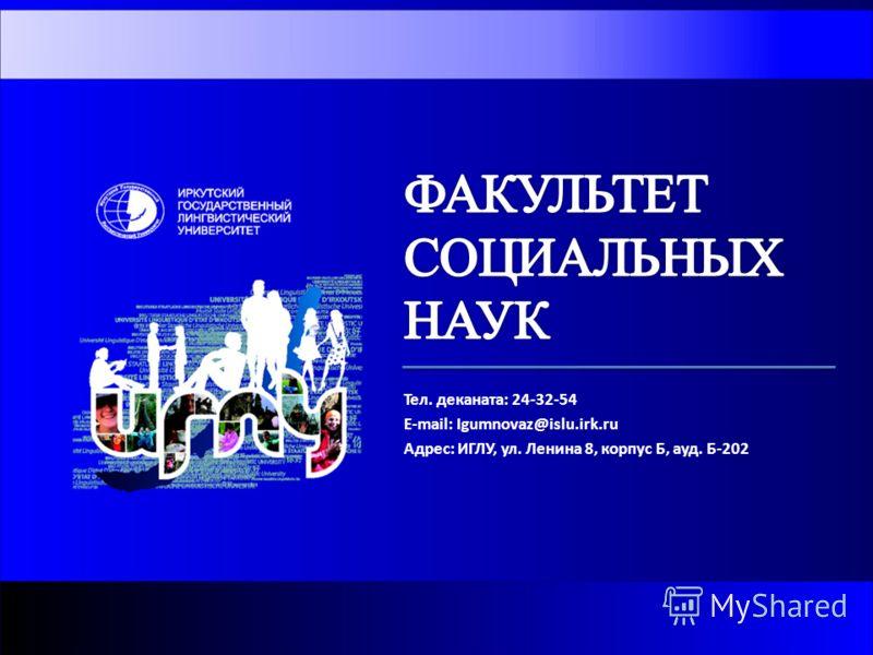 Тел. деканата: 24-32-54 E-mail: Igumnovaz@islu.irk.ru Адрес: ИГЛУ, ул. Ленина 8, корпус Б, ауд. Б-202