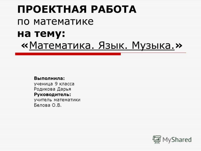 ПРОЕКТНАЯ РАБОТА по математике на тему: «Математика. Язык. Музыка.» Выполнила: ученица 9 класса Родикова Дарья Руководитель: учитель математики Белова О.В.