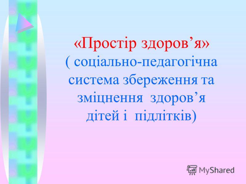 «Простір здоровя» ( соціально-педагогічна система збереження та зміцнення здоровя дітей і підлітків)