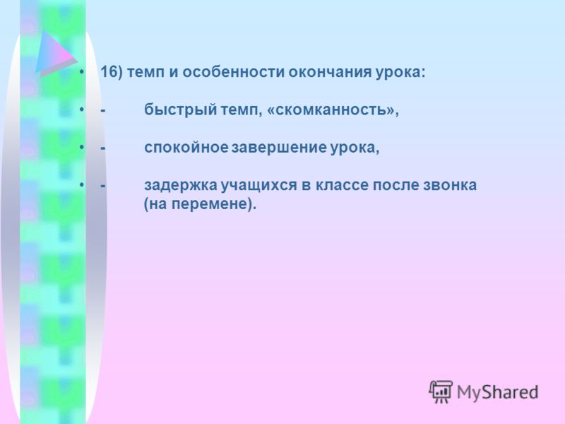 16) темп и особенности окончания урока: - быстрый темп, «скомканность», - спокойное завершение урока, - задержка учащихся в классе после звонка (на перемене).