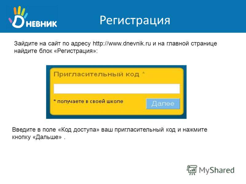 Регистрация Зайдите на сайт по адресу http://www.dnevnik.ru и на главной странице найдите блок «Регистрация»: Введите в поле «Код доступа» ваш пригласительный код и нажмите кнопку «Дальше».