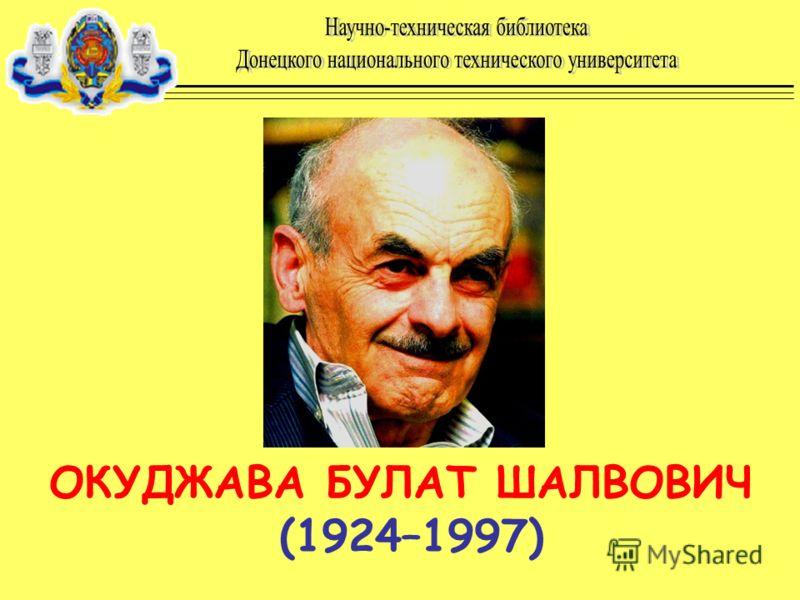 ОКУДЖАВА БУЛАТ ШАЛВОВИЧ (1924–1997)