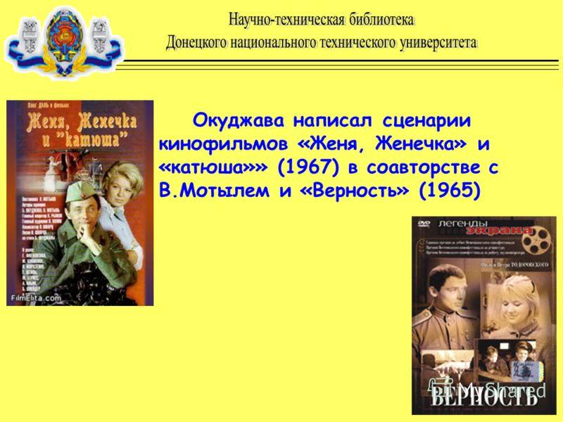 Окуджава написал сценарии кинофильмов «Женя, Женечка» и «катюша»» (1967) в соавторстве с В.Мотылем и «Верность» (1965)
