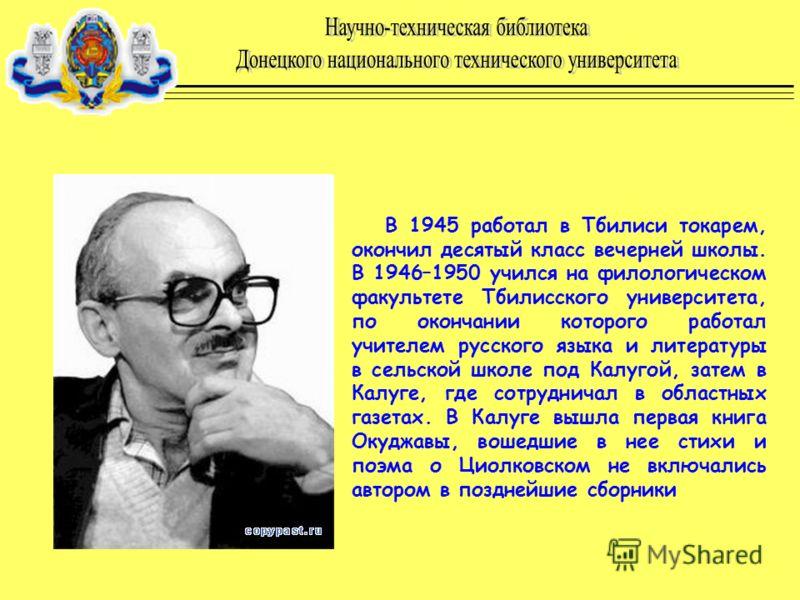 В 1945 работал в Тбилиси токарем, окончил десятый класс вечерней школы. В 1946–1950 учился на филологическом факультете Тбилисского университета, по окончании которого работал учителем русского языка и литературы в сельской школе под Калугой, затем в