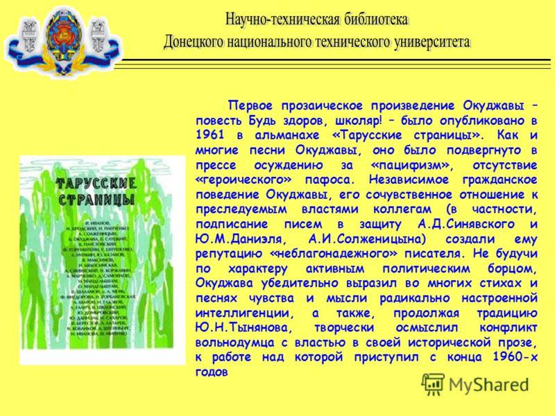 Первое прозаическое произведение Окуджавы – повесть Будь здоров, школяр! – было опубликовано в 1961 в альманахе «Тарусские страницы». Как и многие песни Окуджавы, оно было подвергнуто в прессе осуждению за «пацифизм», отсутствие «героического» пафоса