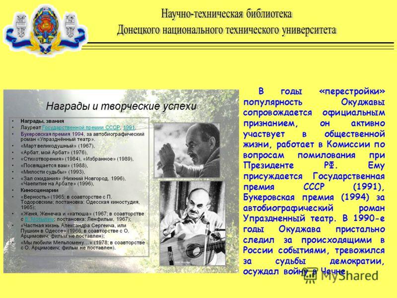 В годы «перестройки» популярность Окуджавы сопровождается официальным признанием, он активно участвует в общественной жизни, работает в Комиссии по вопросам помилования при Президенте РФ. Ему присуждается Государственная премия СССР (1991), Букеровск