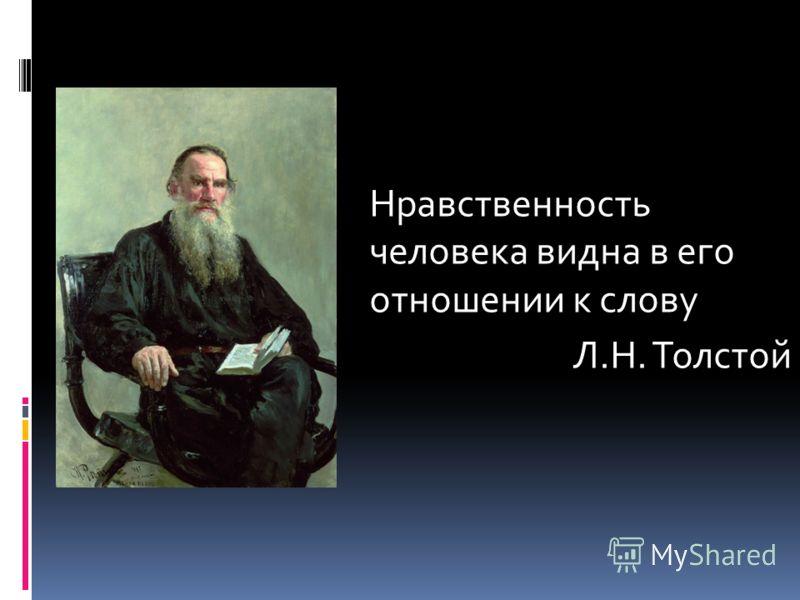 Нравственность человека видна в его отношении к слову Л.Н. Толстой