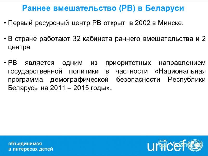Раннее вмешательство (РВ) в Беларуси Первый ресурсный центр РВ открыт в 2002 в Минске. В стране работают 32 кабинета раннего вмешательства и 2 центра. РВ является одним из приоритетных направлением государственной политики в частности «Национальная п