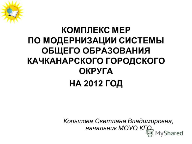 КОМПЛЕКС МЕР ПО МОДЕРНИЗАЦИИ СИСТЕМЫ ОБЩЕГО ОБРАЗОВАНИЯ КАЧКАНАРСКОГО ГОРОДСКОГО ОКРУГА НА 2012 ГОД Копылова Светлана Владимировна, начальник МОУО КГО