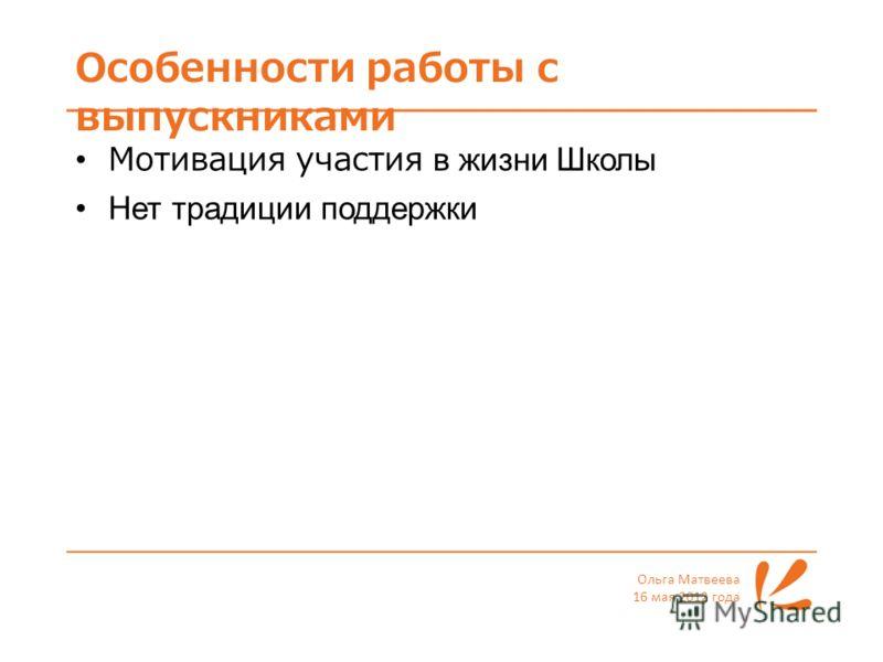 Особенности работы с выпускниками Ольга Матвеева 16 мая 2012 года Мотивация участия в жизни Школы Нет традиции поддержки
