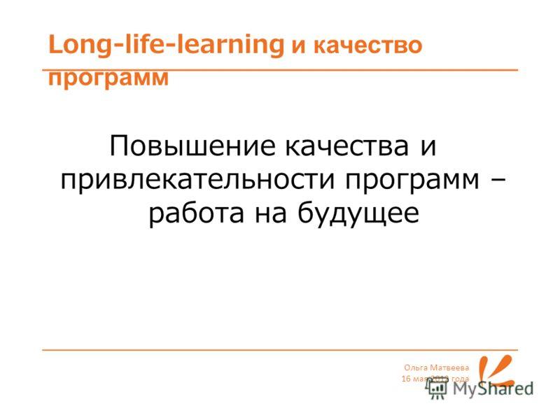 Long-life-learning и качество программ Ольга Матвеева 16 мая 2012 года Повышение качества и привлекательности программ – работа на будущее