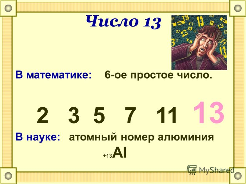 Число 13 В математике: 6-ое простое число. 2 3 5 7 11 13 В науке: атомный номер алюминия +13 Al