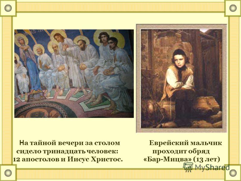 Н а тайной вечери за столом Еврейский мальчик сидело тринадцать человек: проходит обряд 12 апостолов и Иисус Христос. « Бар-Мицва » (13 лет)