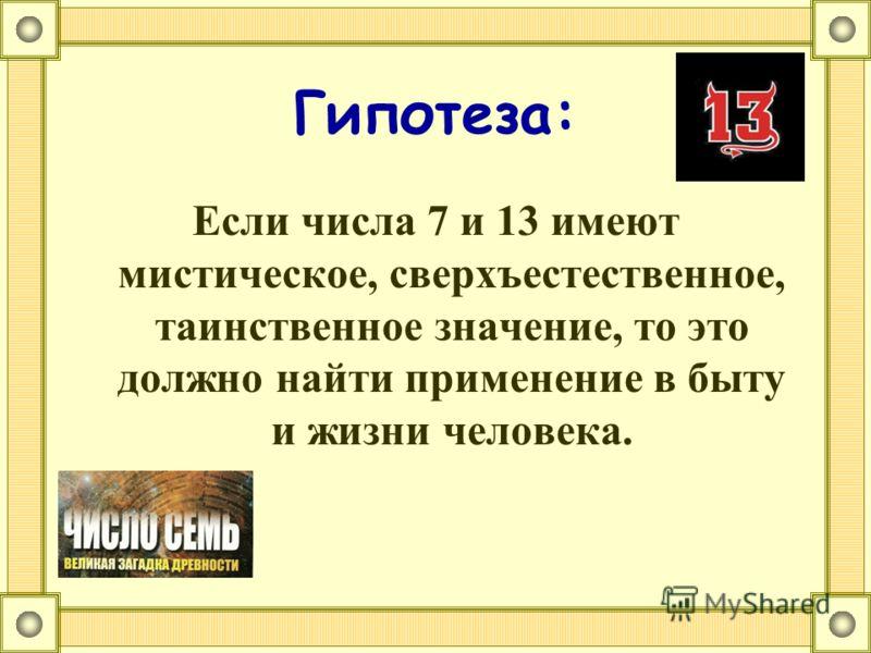 Гипотеза: Если числа 7 и 13 имеют мистическое, сверхъестественное, таинственное значение, то это должно найти применение в быту и жизни человека.