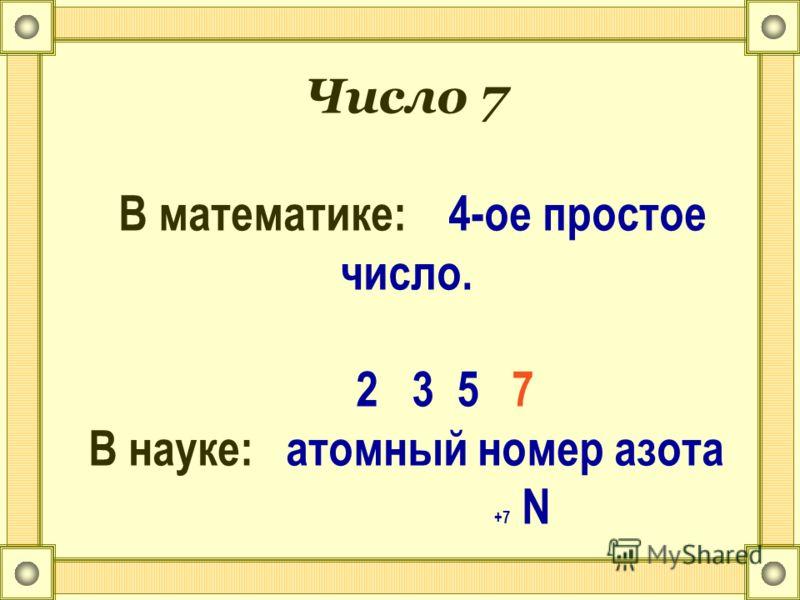 Число 7 В математике: 4-ое простое число. 2 3 5 7 В науке: атомный номер азота +7 N