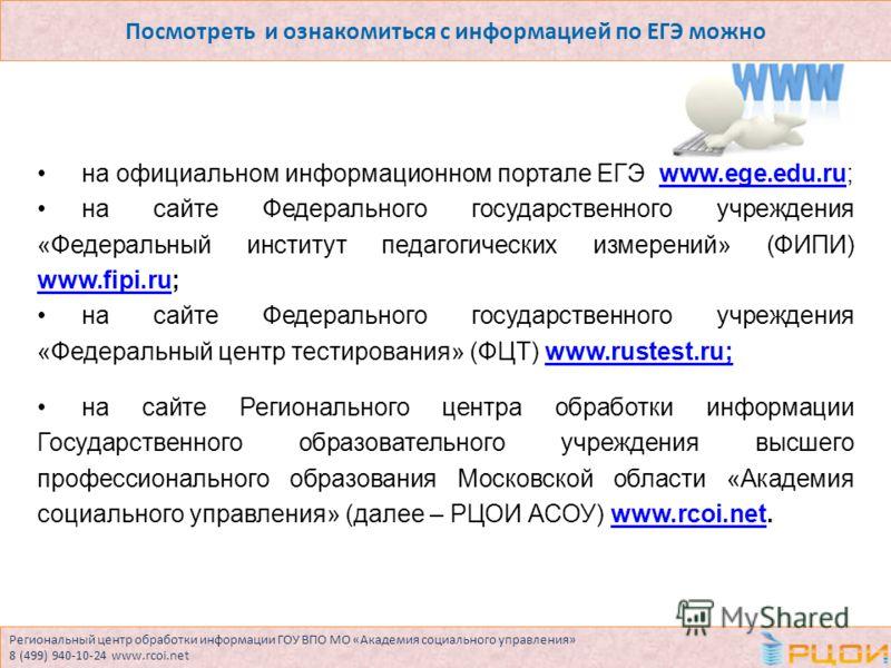 Региональный центр обработки информации ГОУ ВПО МО «Академия социального управления» 8 (499) 940-10-24 www.rcoi.net Посмотреть и ознакомиться с информацией по ЕГЭ можно на официальном информационном портале ЕГЭ www.ege.edu.ru;www.ege.edu.ru на сайте