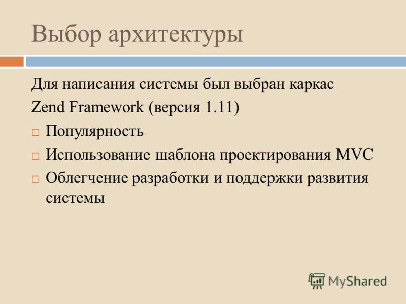 Выбор архитектуры Для написания системы был выбран каркас Zend Framework (версия 1.11) Популярность Использование шаблона проектирования MVC Облегчение разработки и поддержки развития системы