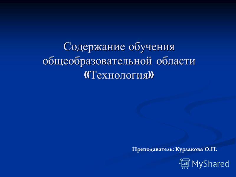 Содержание обучения общеобразовательной области « Технология » Преподаватель: Курзакова О.П.