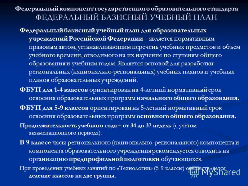 Федеральный компонент государственного образовательного стандарта ФЕДЕРАЛЬНЫЙ БАЗИСНЫЙ УЧЕБНЫЙ ПЛАН Федеральный базисный учебный план для образовательных учреждений Российской Федерации – является нормативным правовым актом, устанавливающим перечень