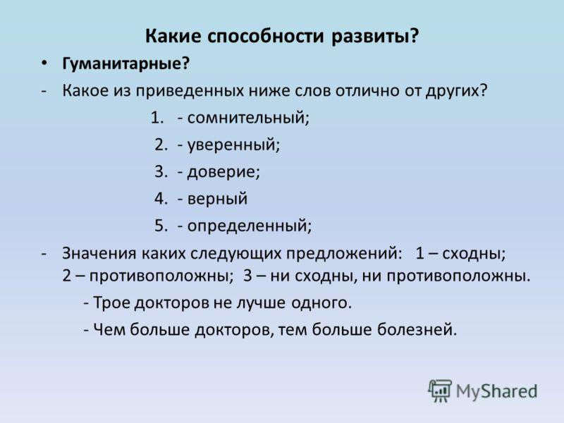 Какие способности развиты? Гуманитарные? -Какое из приведенных ниже слов отлично от других? 1. - сомнительный; 2. - уверенный; 3. - доверие; 4. - верный 5. - определенный; -Значения каких следующих предложений: 1 – сходны; 2 – противоположны; 3 – ни