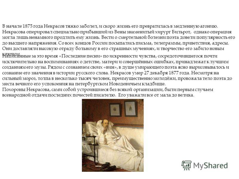 Поздние годы В начале 1875 года Некрасов тяжко заболел, и скоро жизнь его превратилась в медленную агонию. Некрасова оперировал специально прибывший из Вены знаменитый хирург Бильрот, однако операция могла лишь ненамного продлить ему жизнь. Вести о с
