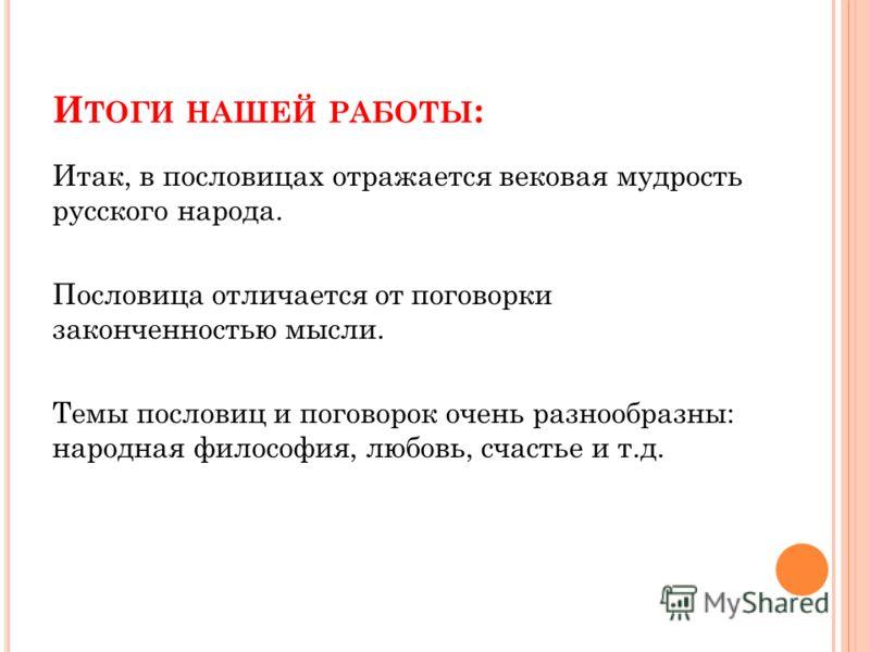 И ТОГИ НАШЕЙ РАБОТЫ : Итак, в пословицах отражается вековая мудрость русского народа. Пословица отличается от поговорки законченностью мысли. Темы пословиц и поговорок очень разнообразны: народная философия, любовь, счастье и т.д.