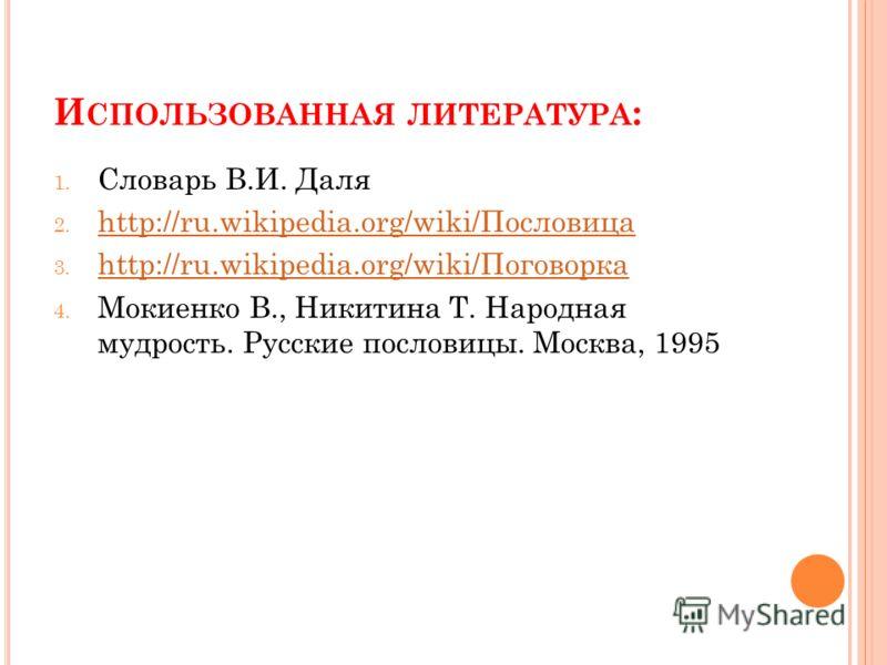 И СПОЛЬЗОВАННАЯ ЛИТЕРАТУРА : 1. Словарь В.И. Даля 2. http://ru.wikipedia.org/wiki/Пословица http://ru.wikipedia.org/wiki/Пословица 3. http://ru.wikipedia.org/wiki/Поговорка http://ru.wikipedia.org/wiki/Поговорка 4. Мокиенко В., Никитина Т. Народная м