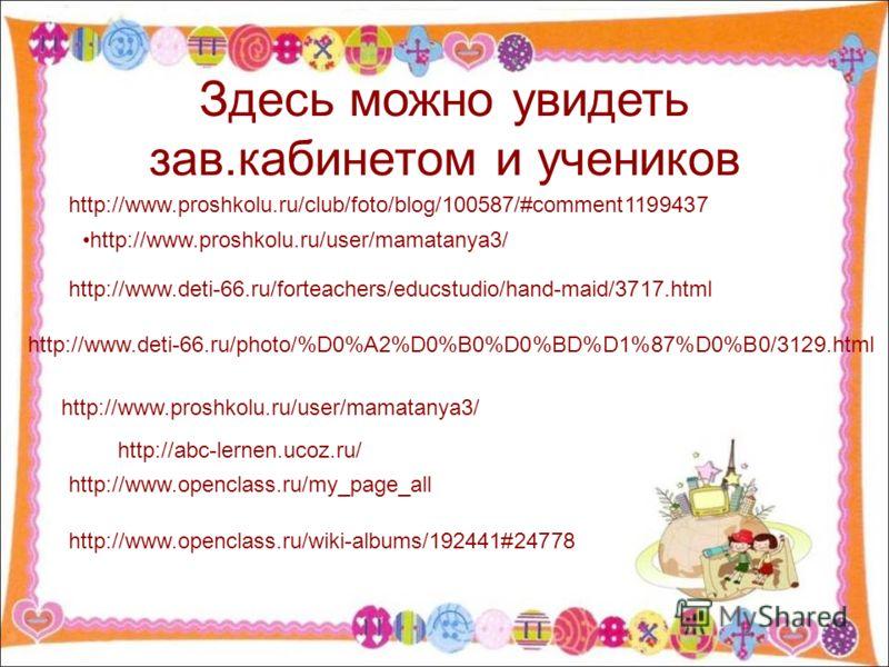 Здесь можно увидеть зав.кабинетом и учеников http://www.deti-66.ru/photo/%D0%A2%D0%B0%D0%BD%D1%87%D0%B0/3129.html http://www.deti-66.ru/forteachers/educstudio/hand-maid/3717.html http://www.proshkolu.ru/user/mamatanya3/ http://www.proshkolu.ru/club/f