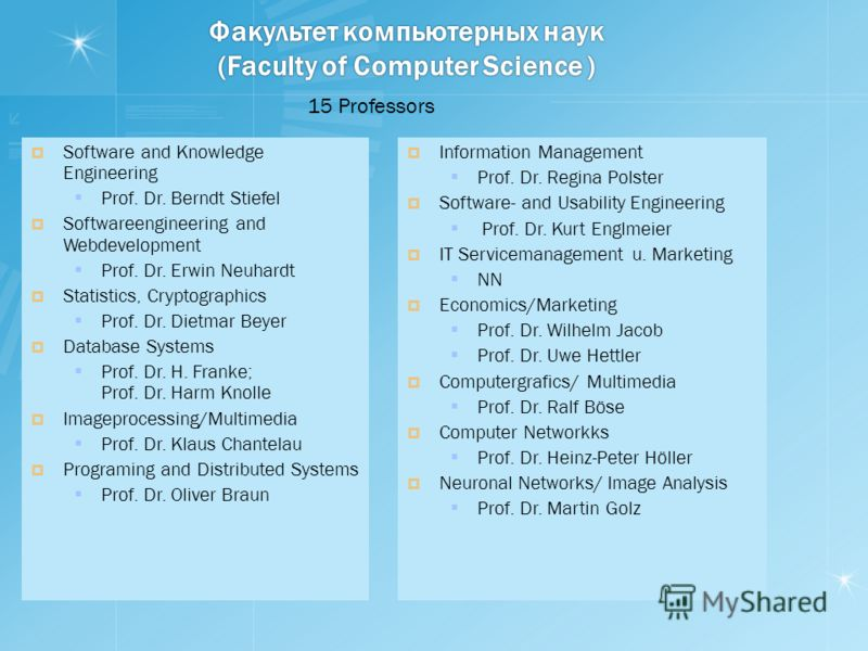 Факультет компьютерных наук (Faculty of Computer Science ) Software and Knowledge Engineering Prof. Dr. Berndt Stiefel Softwareengineering and Webdevelopment Prof. Dr. Erwin Neuhardt Statistics, Cryptographics Prof. Dr. Dietmar Beyer Database Systems