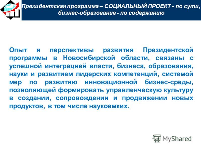 Президентская программа – СОЦИАЛЬНЫЙ ПРОЕКТ - по сути, бизнес-образование - по содержанию Опыт и перспективы развития Президентской программы в Новосибирской области, связаны с успешной интеграцией власти, бизнеса, образования, науки и развитием лиде
