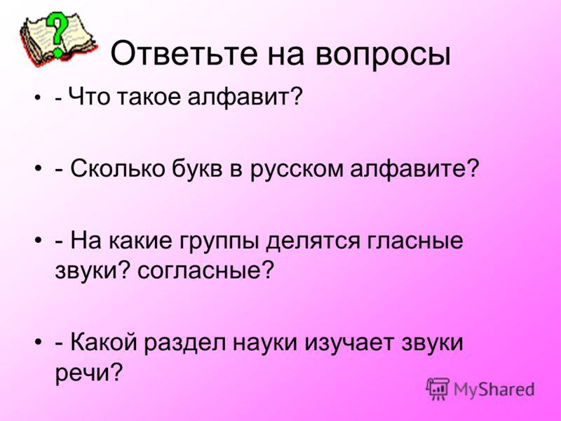 Ответьте на вопросы - Что такое алфавит? - Сколько букв в русском алфавите? - На какие группы делятся гласные звуки? согласные? - Какой раздел науки изучает звуки речи?