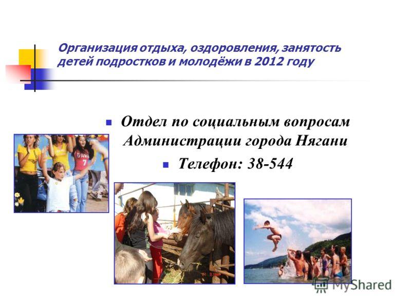 Организация отдыха, оздоровления, занятость детей подростков и молодёжи в 2012 году Отдел по социальным вопросам Администрации города Нягани Телефон: 38-544