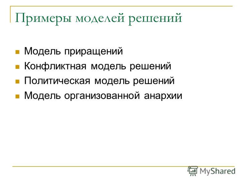 Примеры моделей решений Модель приращений Конфликтная модель решений Политическая модель решений Модель организованной анархии