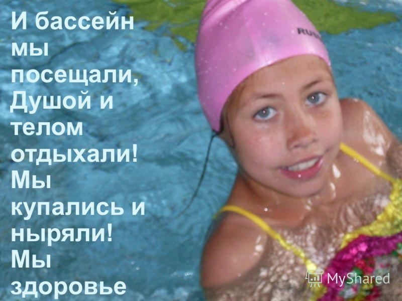 И бассейн мы посещали, Душой и телом отдыхали! Мы купались и ныряли! Мы здоровье поправлял и!