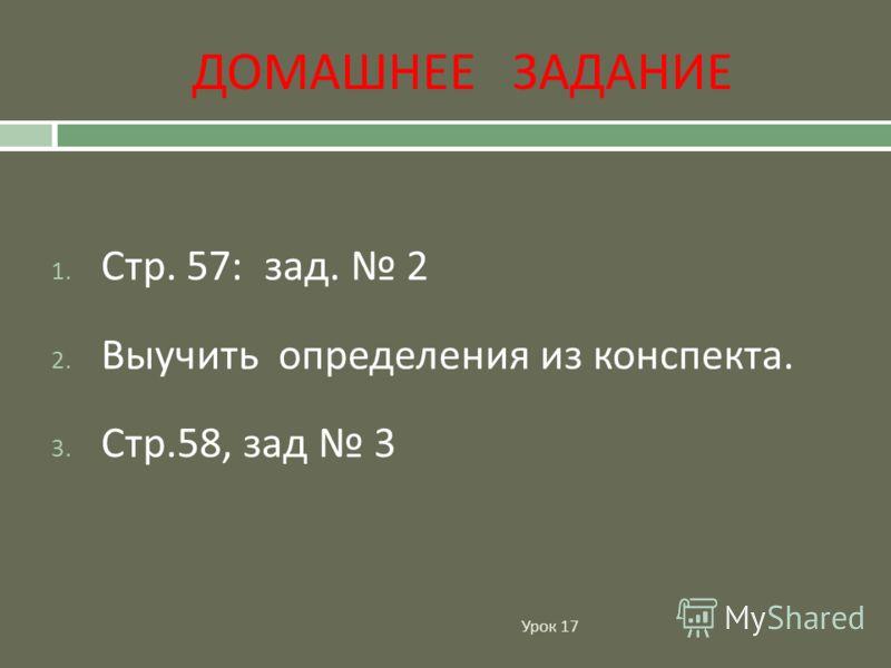 ДОМАШНЕЕ ЗАДАНИЕ Урок 17 1. Стр. 57: зад. 2 2. Выучить определения из конспекта. 3. Стр.58, зад 3
