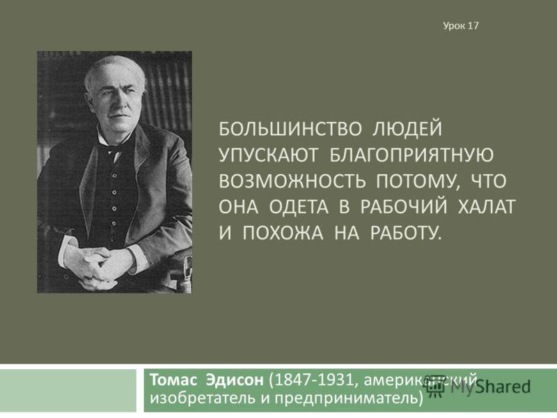 БОЛЬШИНСТВО ЛЮДЕЙ УПУСКАЮТ БЛАГОПРИЯТНУЮ ВОЗМОЖНОСТЬ ПОТОМУ, ЧТО ОНА ОДЕТА В РАБОЧИЙ ХАЛАТ И ПОХОЖА НА РАБОТУ. Томас Эдисон (1847-1931, американский изобретатель и предприниматель ) Урок 17