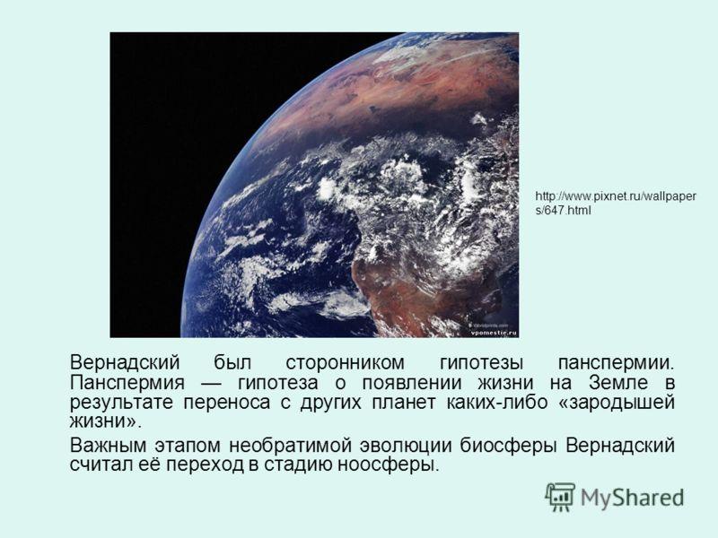 Вернадский был сторонником гипотезы панспермии. Панспермия гипотеза о появлении жизни на Земле в результате переноса с других планет каких-либо «зародышей жизни». Важным этапом необратимой эволюции биосферы Вернадский считал её переход в стадию ноосф