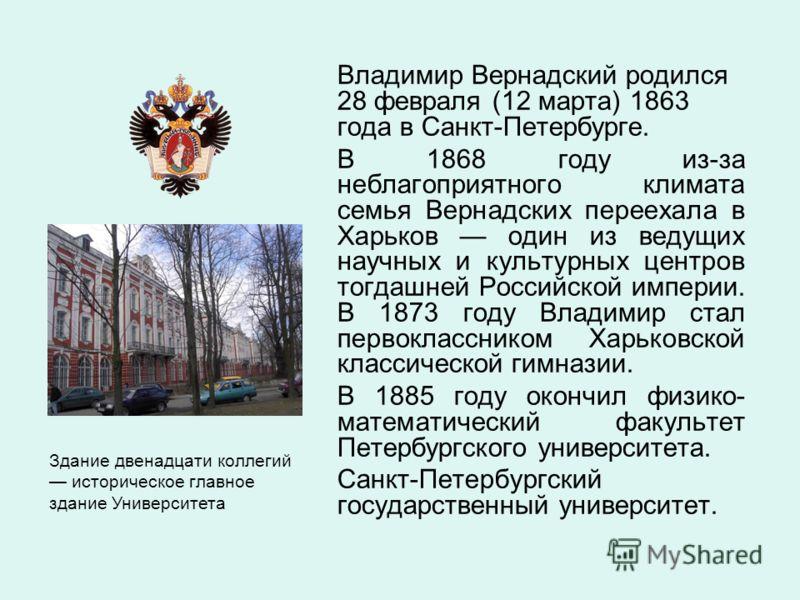 Владимир Вернадский родился 28 февраля (12 марта) 1863 года в Санкт-Петербурге. В 1868 году из-за неблагоприятного климата семья Вернадских переехала в Харьков один из ведущих научных и культурных центров тогдашней Российской империи. В 1873 году Вла