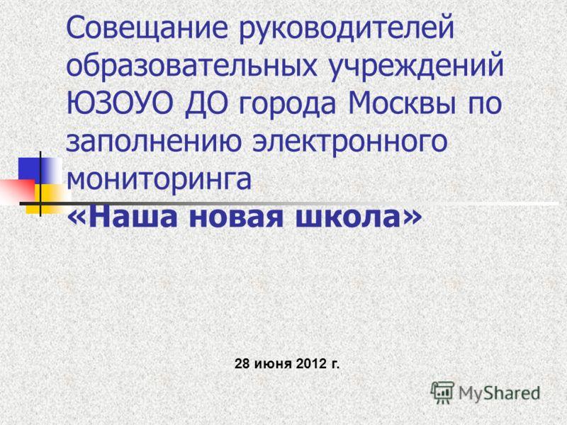 Совещание руководителей образовательных учреждений ЮЗОУО ДО города Москвы по заполнению электронного мониторинга «Наша новая школа» 28 июня 2012 г.