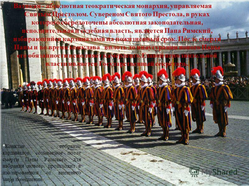 Ватикан - абсолютная теократическая монархия, управляемая Святым Престолом. Сувереном Святого Престола, в руках которого сосредоточены абсолютная законодательная, исполнительная и судебная власть, является Папа Римский, избирающийся кардиналами на по